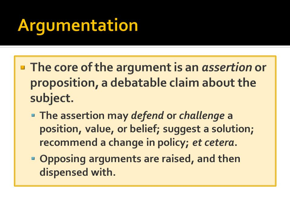 Argumentation The core of the argument is an assertion or proposition, a debatable claim about the subject.