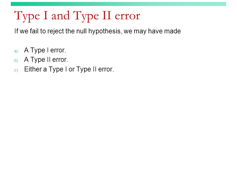 Type I and Type II error If we fail to reject the null hypothesis, we may have made. A Type I error.