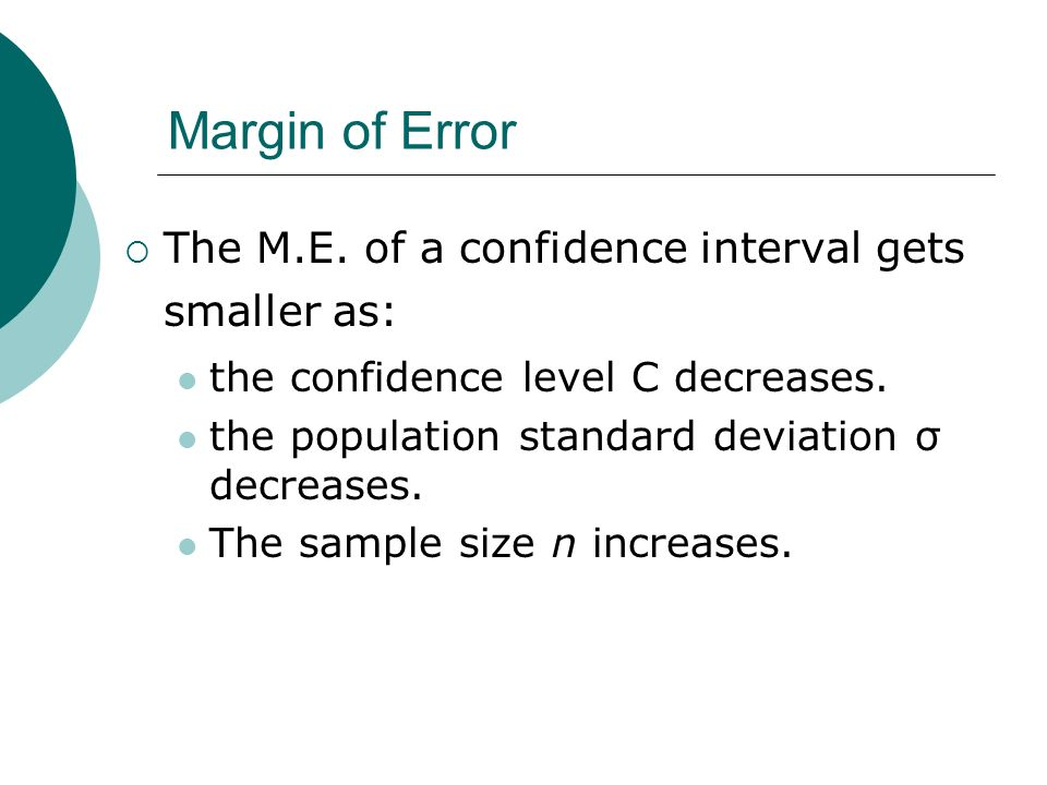 Margin of Error The M.E. of a confidence interval gets smaller as: