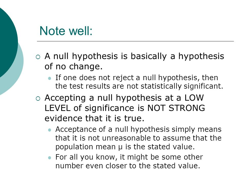 Note well: A null hypothesis is basically a hypothesis of no change.