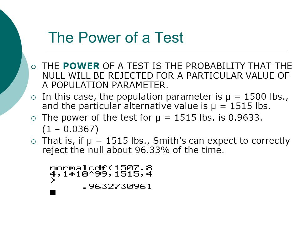 The Power of a Test THE POWER OF A TEST IS THE PROBABILITY THAT THE NULL WILL BE REJECTED FOR A PARTICULAR VALUE OF A POPULATION PARAMETER.