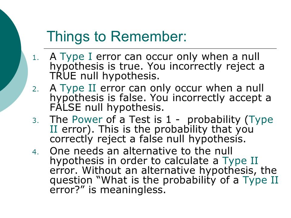 Things to Remember: A Type I error can occur only when a null hypothesis is true. You incorrectly reject a TRUE null hypothesis.