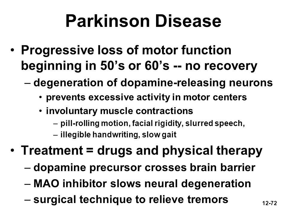 Parkinson Disease Progressive loss of motor function beginning in 50's or 60's -- no recovery. degeneration of dopamine-releasing neurons.