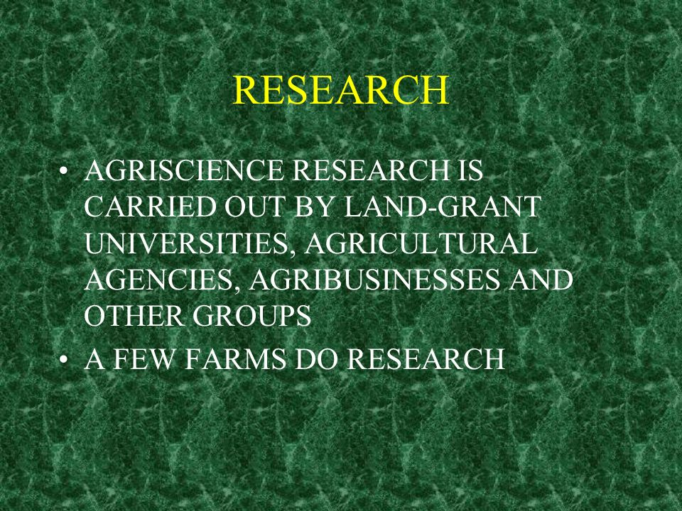 RESEARCH AGRISCIENCE RESEARCH IS CARRIED OUT BY LAND-GRANT UNIVERSITIES, AGRICULTURAL AGENCIES, AGRIBUSINESSES AND OTHER GROUPS.