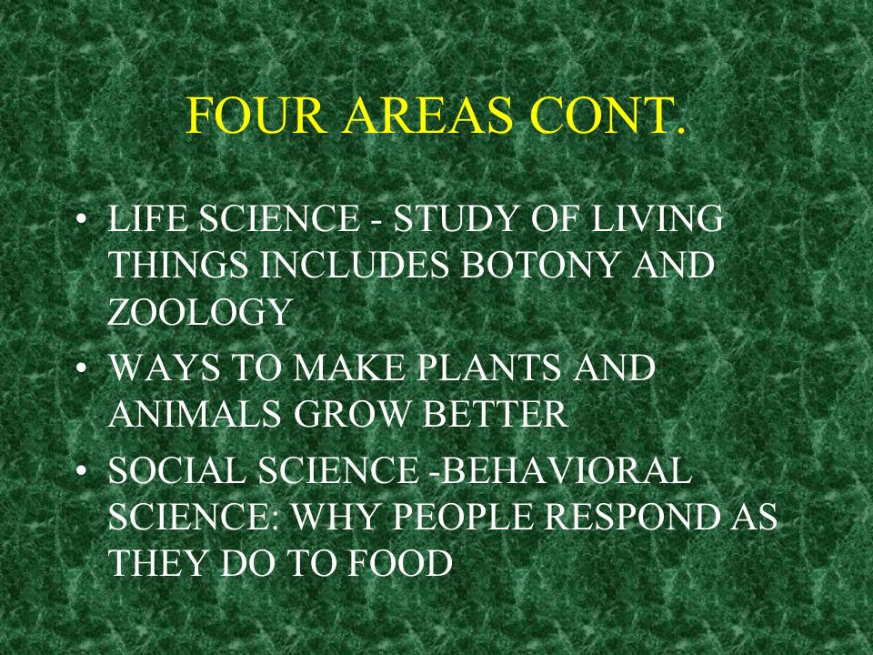FOUR AREAS CONT. LIFE SCIENCE - STUDY OF LIVING THINGS INCLUDES BOTONY AND ZOOLOGY. WAYS TO MAKE PLANTS AND ANIMALS GROW BETTER.