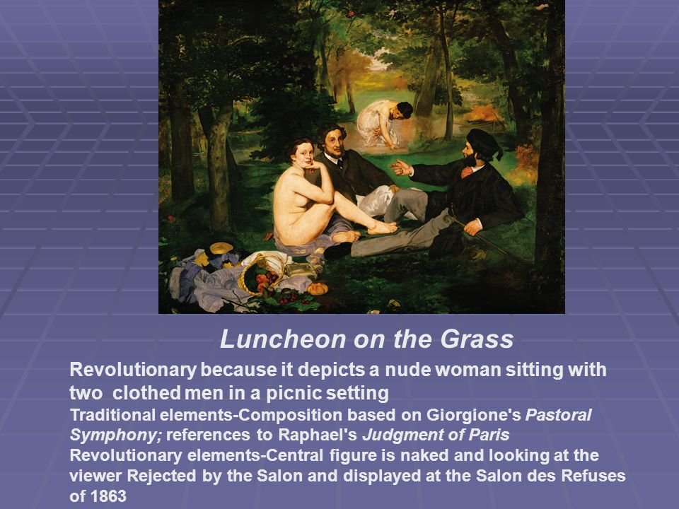 Luncheon on the Grass Revolutionary because it depicts a nude woman sitting with two clothed men in a picnic setting Traditional elements-Composition based on Giorgione s Pastoral Symphony; references to Raphael s Judgment of Paris Revolutionary elements-Central figure is naked and looking at the viewer Rejected by the Salon and displayed at the Salon des Refuses of 1863