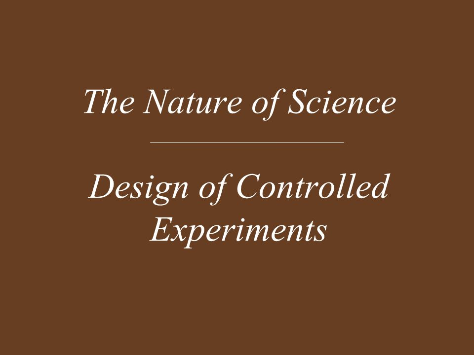 The Nature of Science Design of Controlled Experiments
