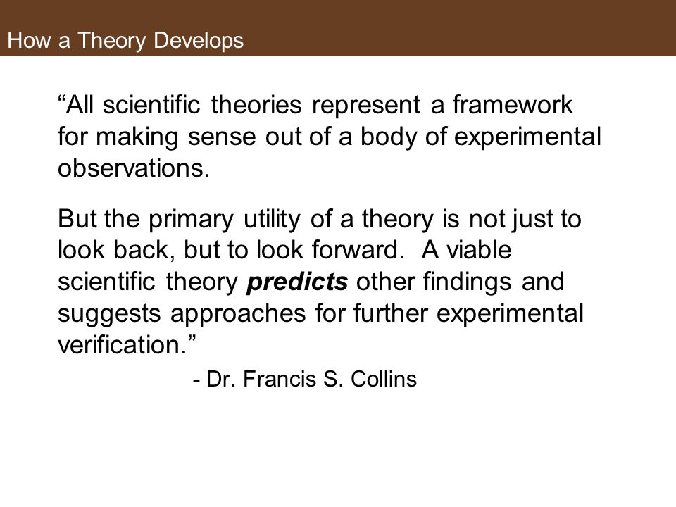 How a Theory Develops All scientific theories represent a framework for making sense out of a body of experimental observations.