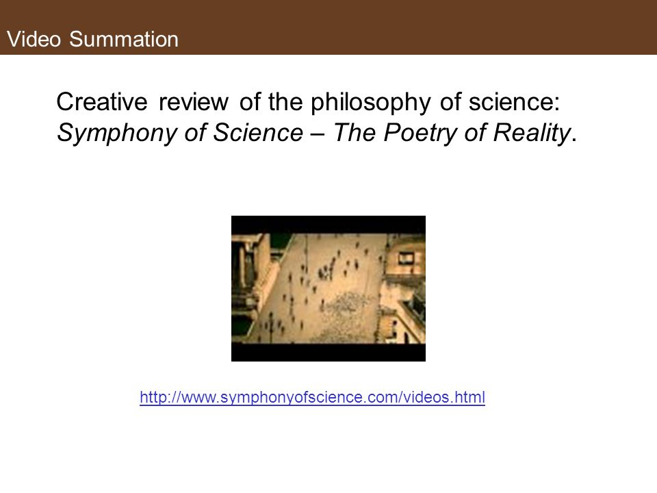 Video Summation Creative review of the philosophy of science: Symphony of Science – The Poetry of Reality.