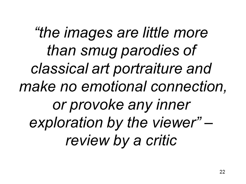 the images are little more than smug parodies of classical art portraiture and make no emotional connection, or provoke any inner exploration by the viewer – review by a critic