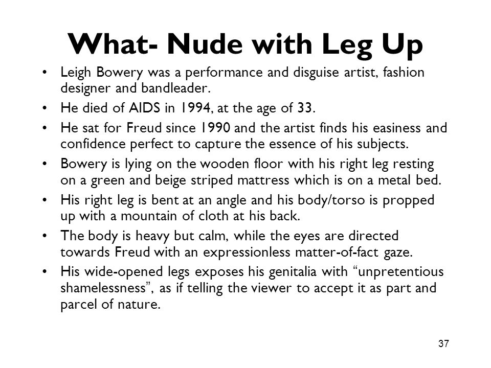 What- Nude with Leg Up Leigh Bowery was a performance and disguise artist, fashion designer and bandleader.