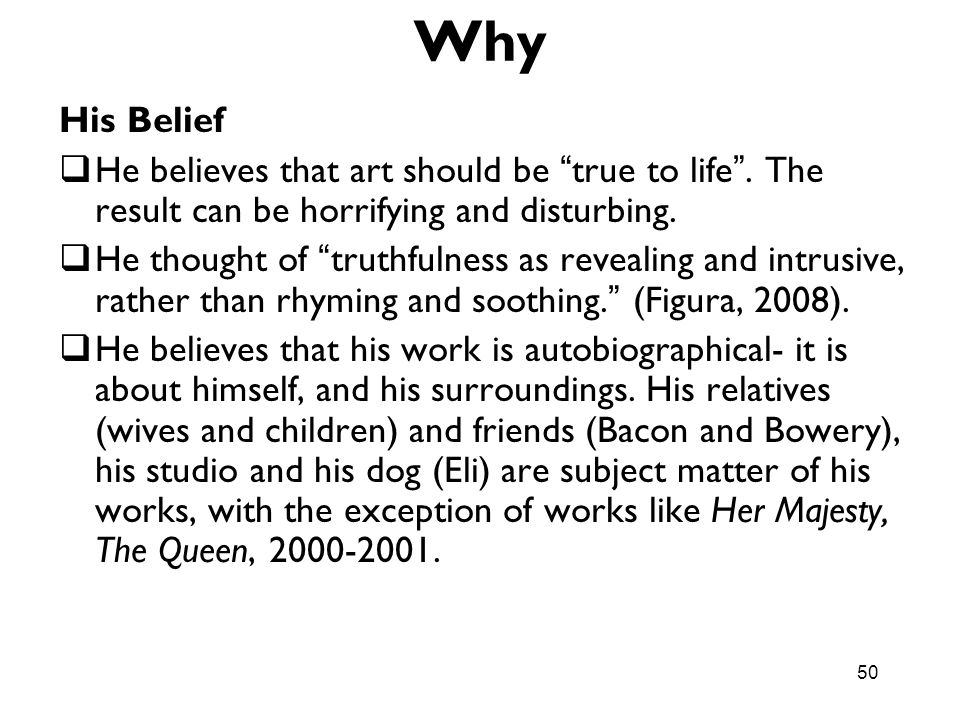 Why His Belief. He believes that art should be true to life . The result can be horrifying and disturbing.