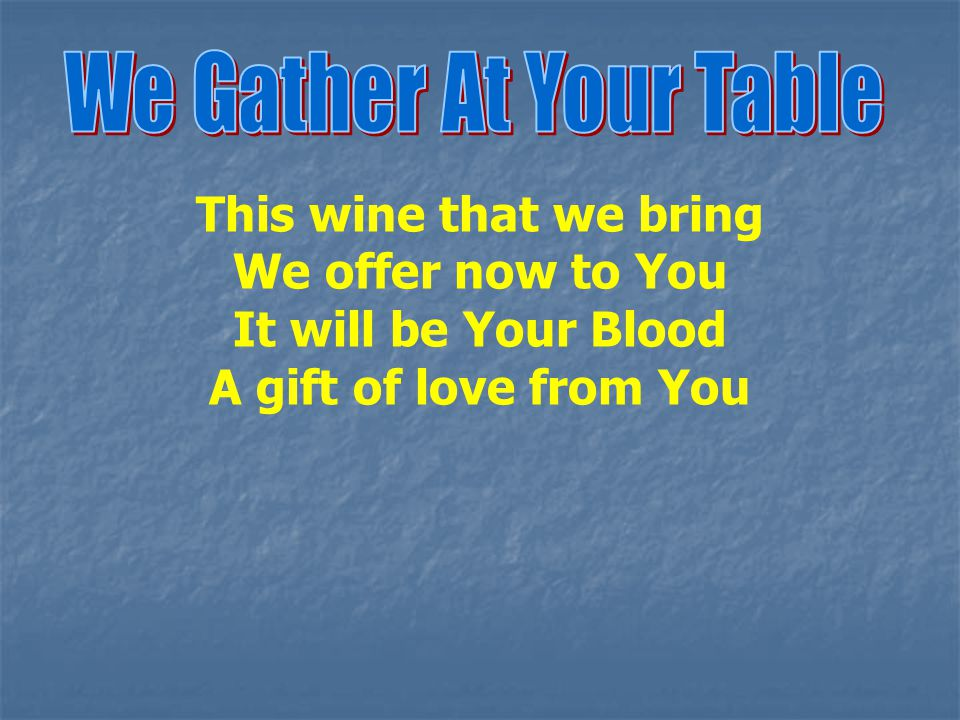We Gather At Your Table This wine that we bring. We offer now to You.
