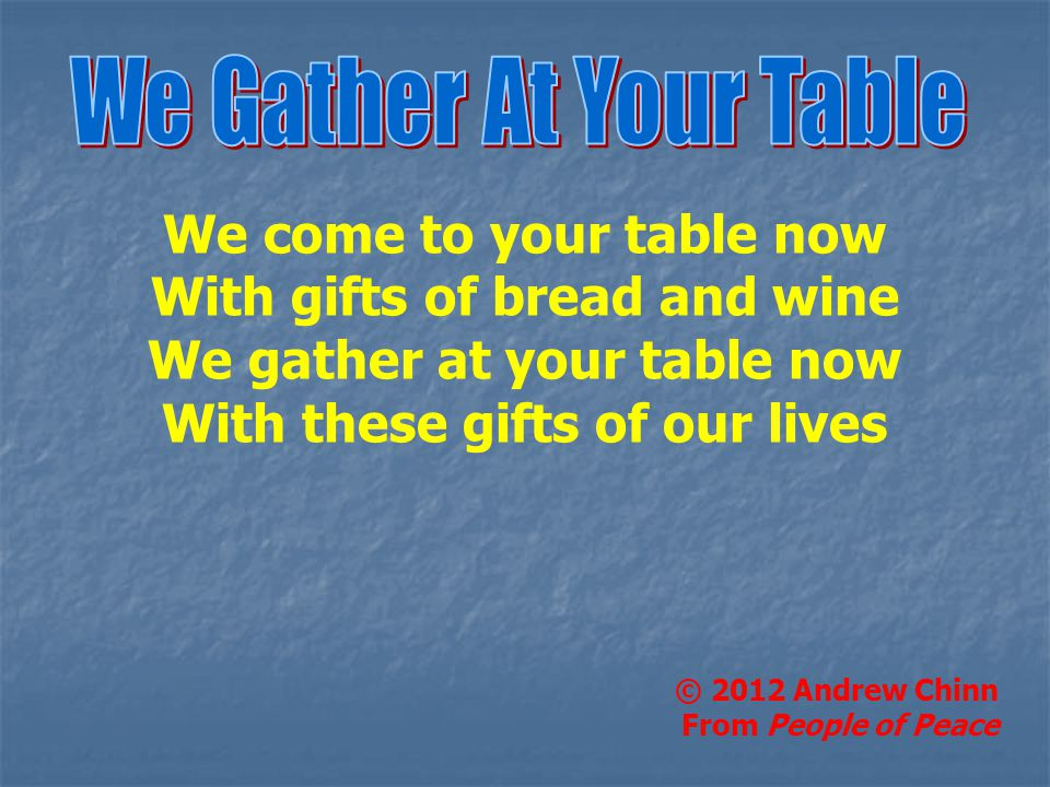 We come to your table now With gifts of bread and wine