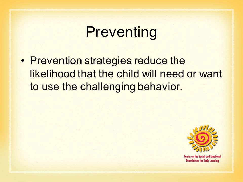 Preventing Prevention strategies reduce the likelihood that the child will need or want to use the challenging behavior.