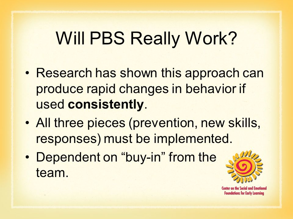 Will PBS Really Work Research has shown this approach can produce rapid changes in behavior if used consistently.