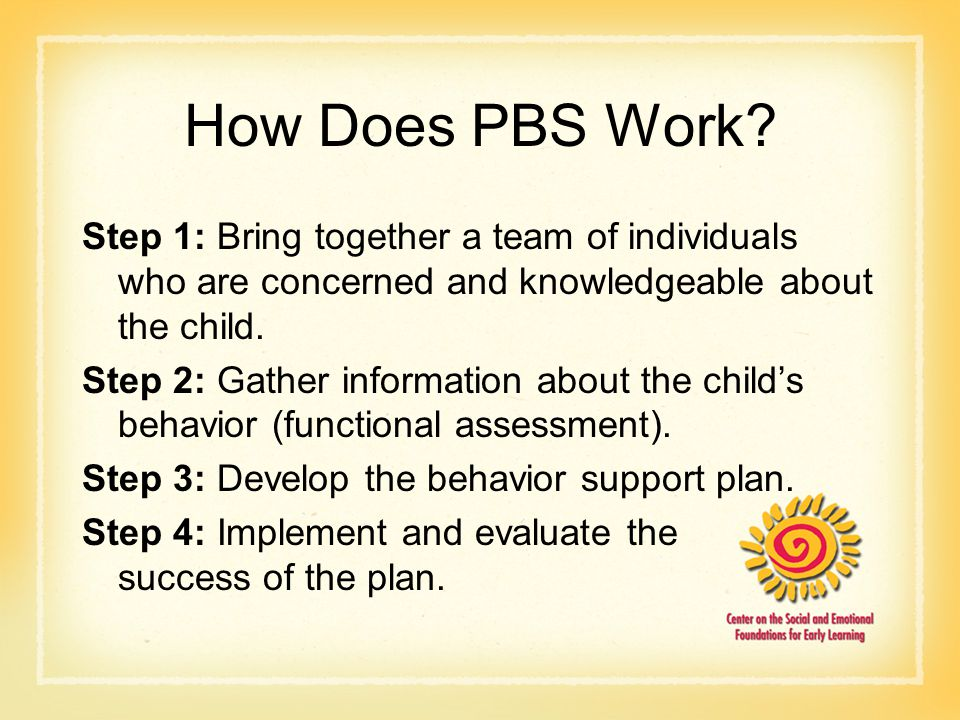 How Does PBS Work Step 1: Bring together a team of individuals who are concerned and knowledgeable about the child.