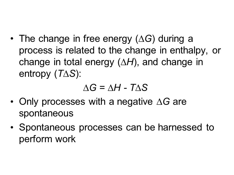 The change in free energy (∆G) during a process is related to the change in enthalpy, or change in total energy (∆H), and change in entropy (T∆S):