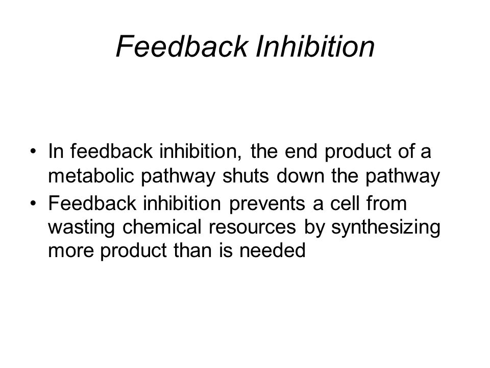 Feedback Inhibition In feedback inhibition, the end product of a metabolic pathway shuts down the pathway.
