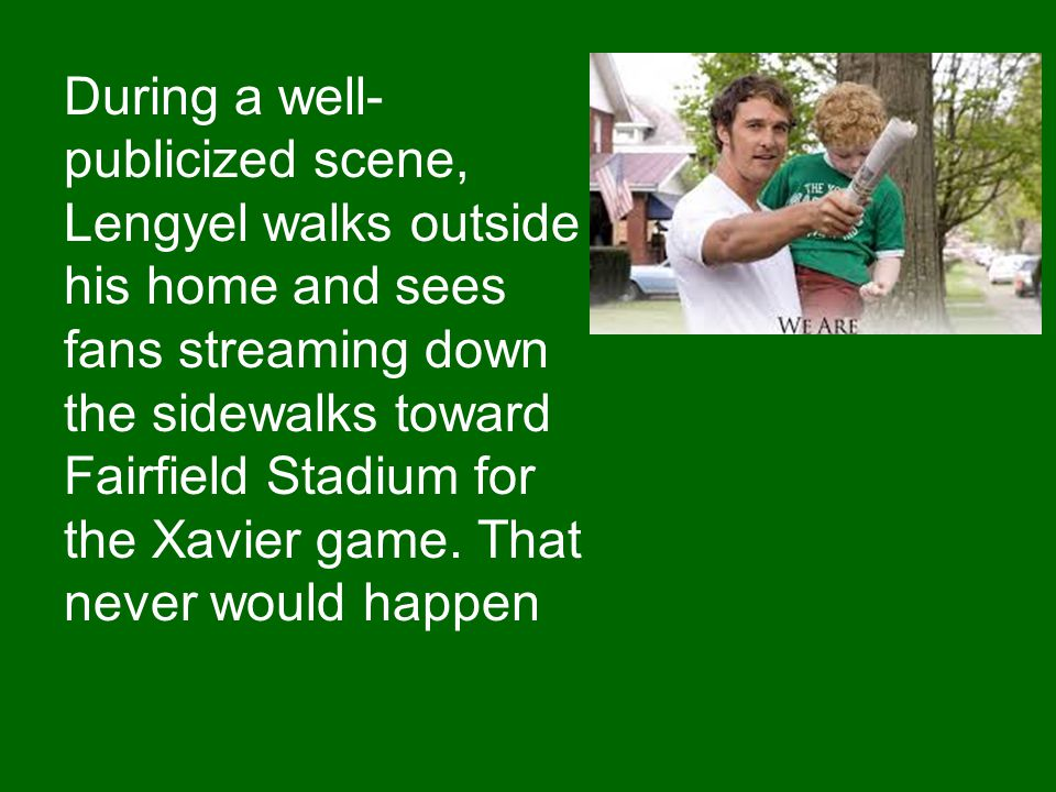 During a well-publicized scene, Lengyel walks outside his home and sees fans streaming down the sidewalks toward Fairfield Stadium for the Xavier game.