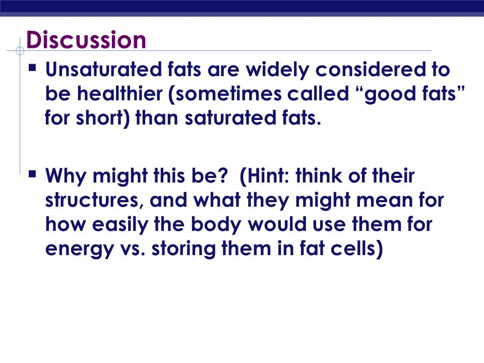 Discussion Unsaturated fats are widely considered to be healthier (sometimes called good fats for short) than saturated fats.
