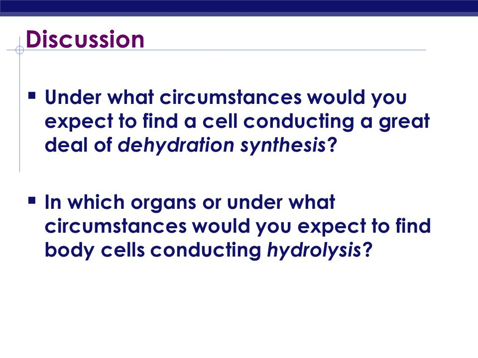Discussion Under what circumstances would you expect to find a cell conducting a great deal of dehydration synthesis