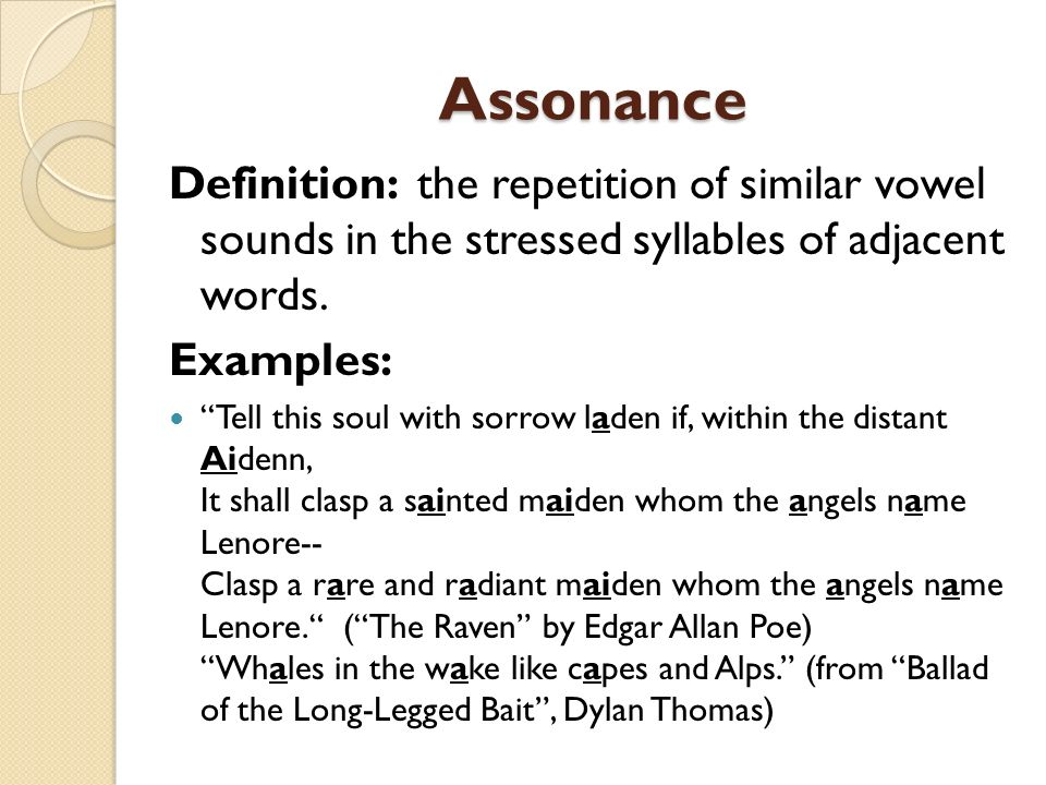 Assonance Definition: the repetition of similar vowel sounds in the stressed syllables of adjacent words.