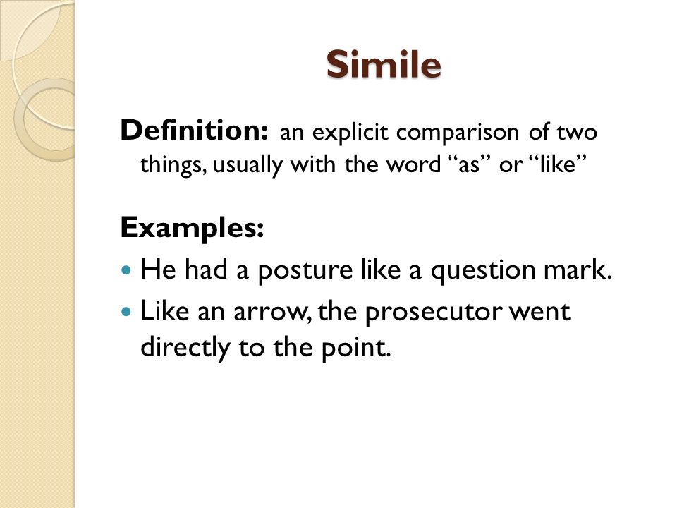 Simile Definition: an explicit comparison of two things, usually with the word as or like Examples: