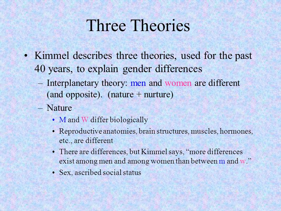 Three Theories Kimmel describes three theories, used for the past 40 years, to explain gender differences.