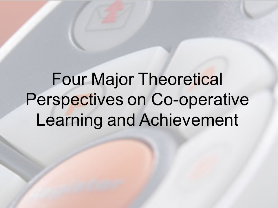 4/7/2017 Four Major Theoretical Perspectives on Co-operative Learning and Achievement.