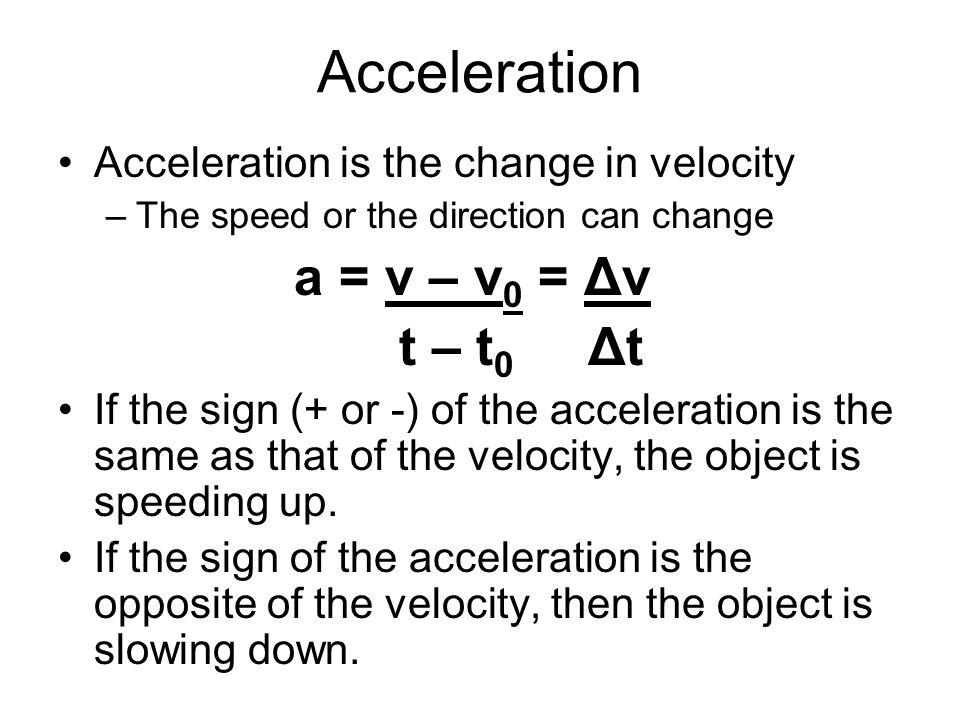 Acceleration a = v – v0 = Δv t – t0 Δt
