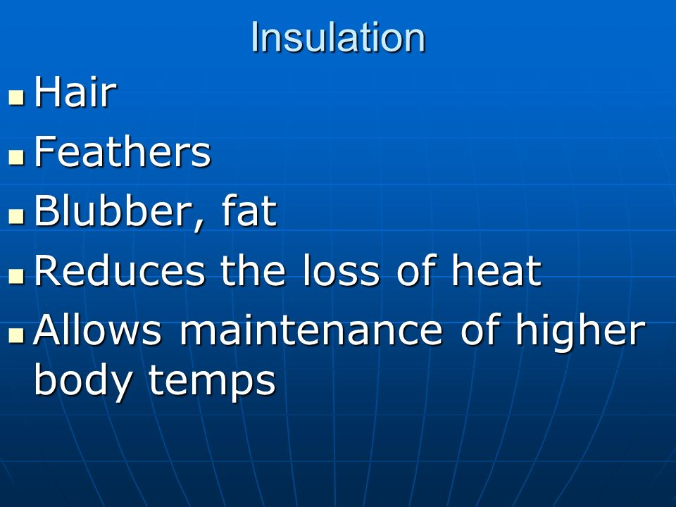 InsulationHair.Feathers. Blubber, fat. Reduces the loss of heat.