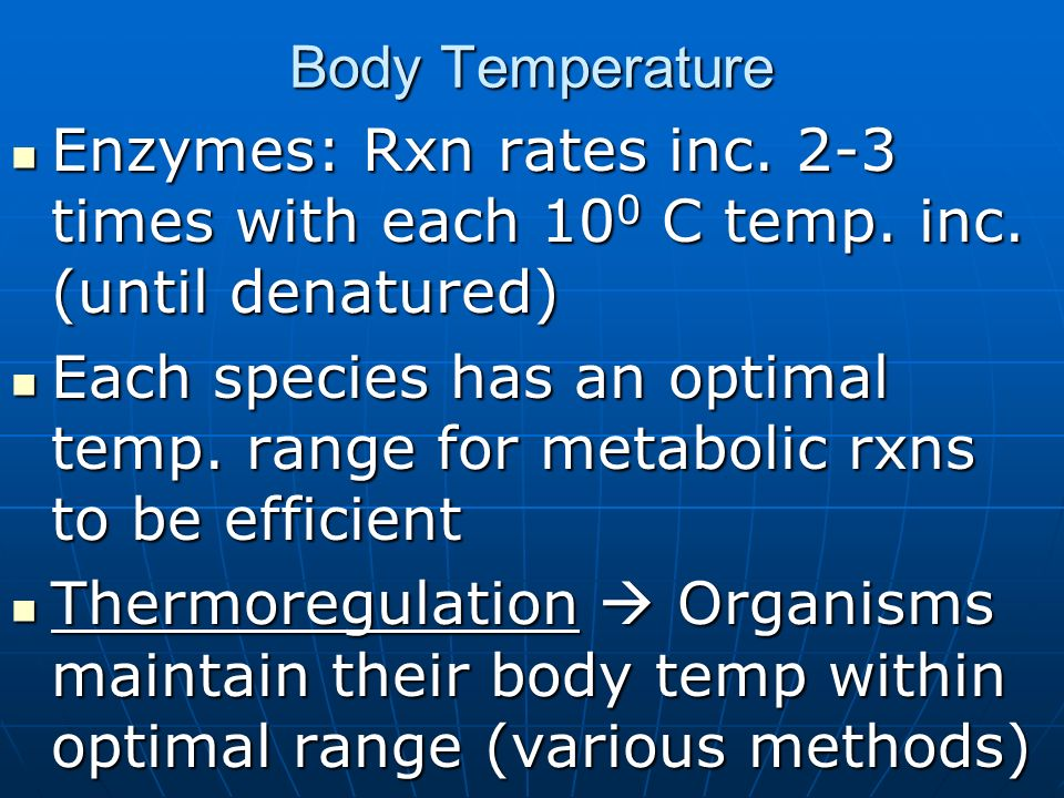 Body TemperatureEnzymes: Rxn rates inc. 2-3 times with each 100 C temp. inc. (until denatured)