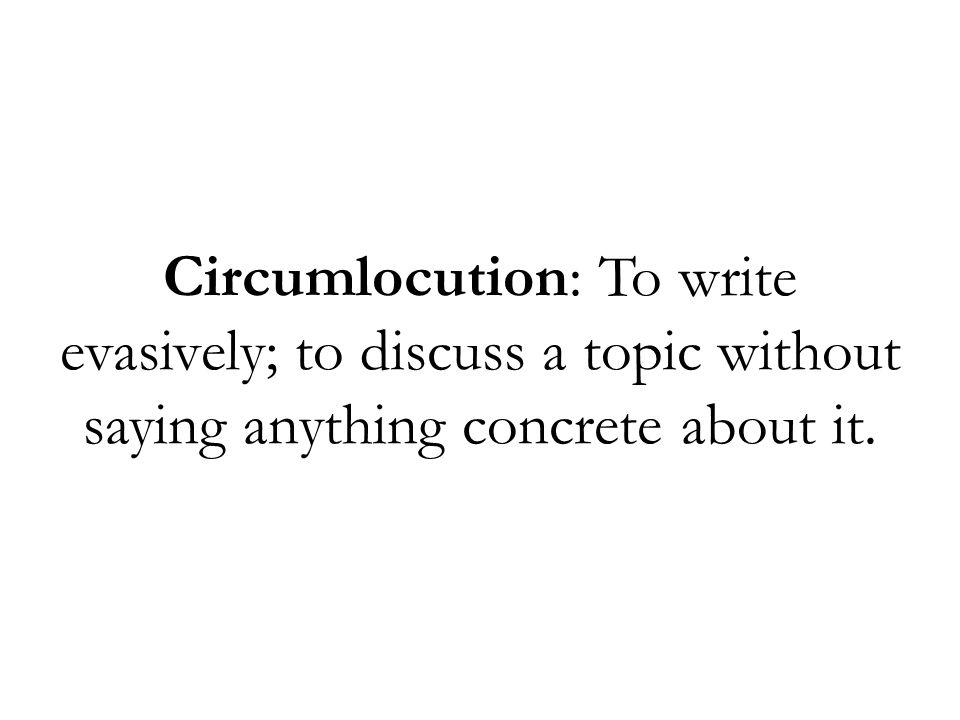 Circumlocution: To write evasively; to discuss a topic without saying anything concrete about it.