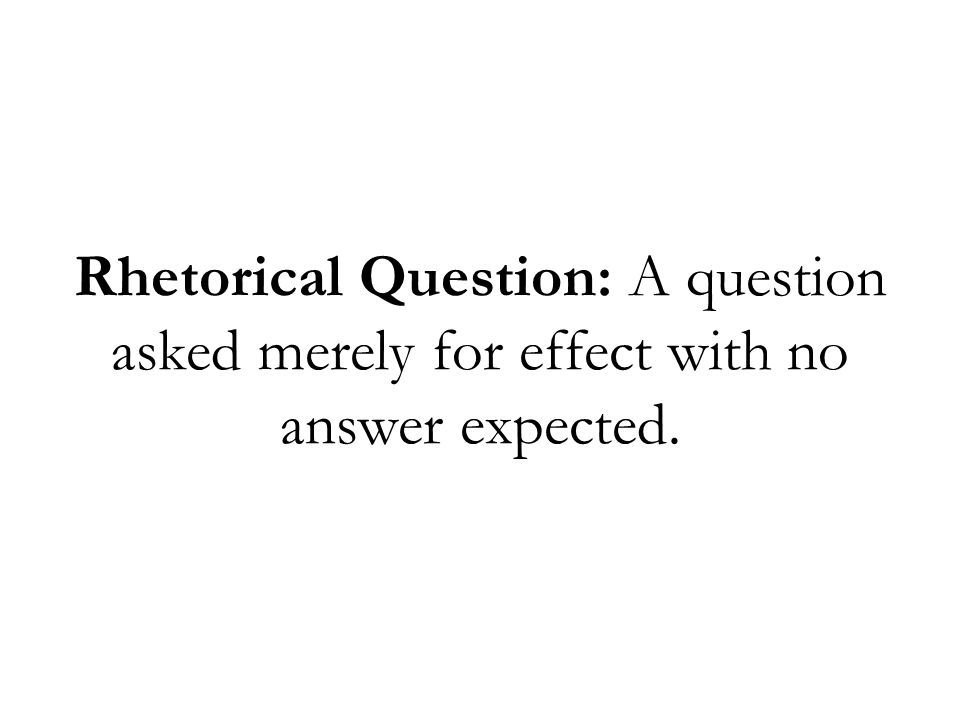 Rhetorical Question: A question asked merely for effect with no answer expected.