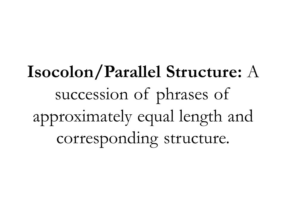 Isocolon/Parallel Structure: A succession of phrases of approximately equal length and corresponding structure.