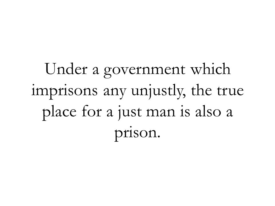 Under a government which imprisons any unjustly, the true place for a just man is also a prison.