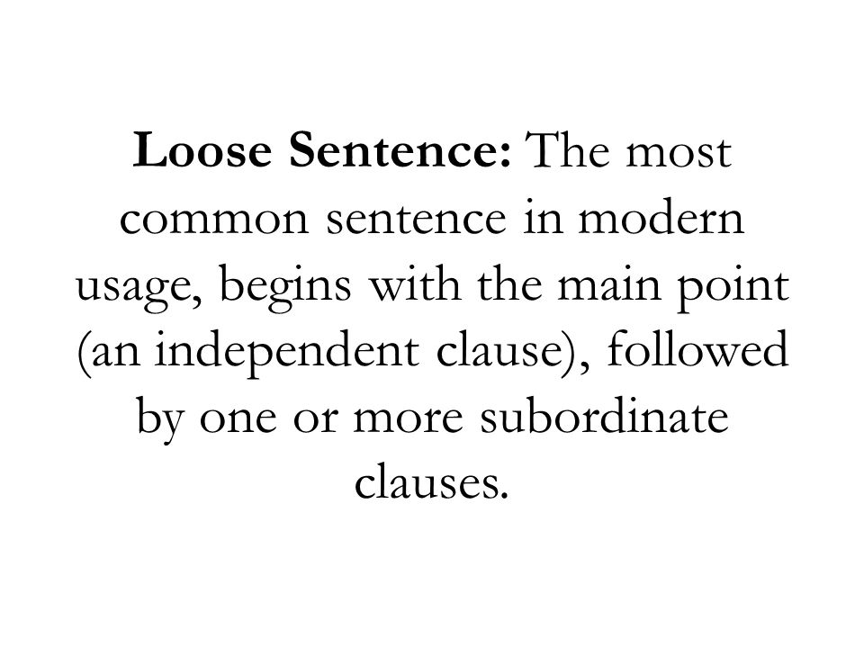Loose Sentence: The most common sentence in modern usage, begins with the main point (an independent clause), followed by one or more subordinate clauses.