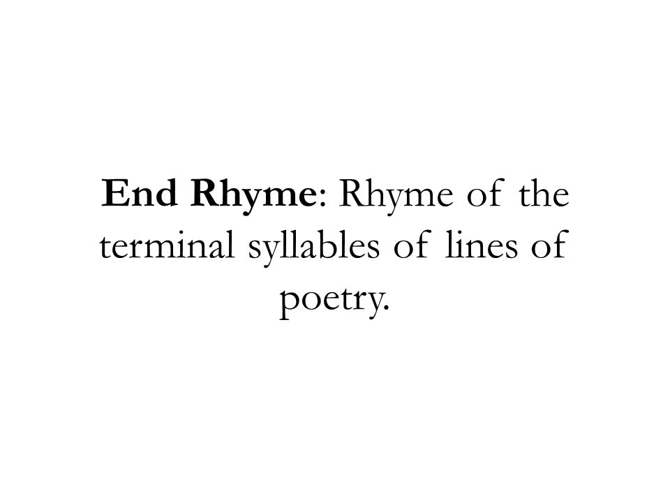 End Rhyme: Rhyme of the terminal syllables of lines of poetry.