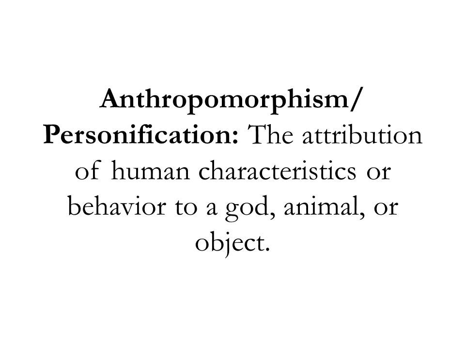 Anthropomorphism/ Personification: The attribution of human characteristics or behavior to a god, animal, or object.