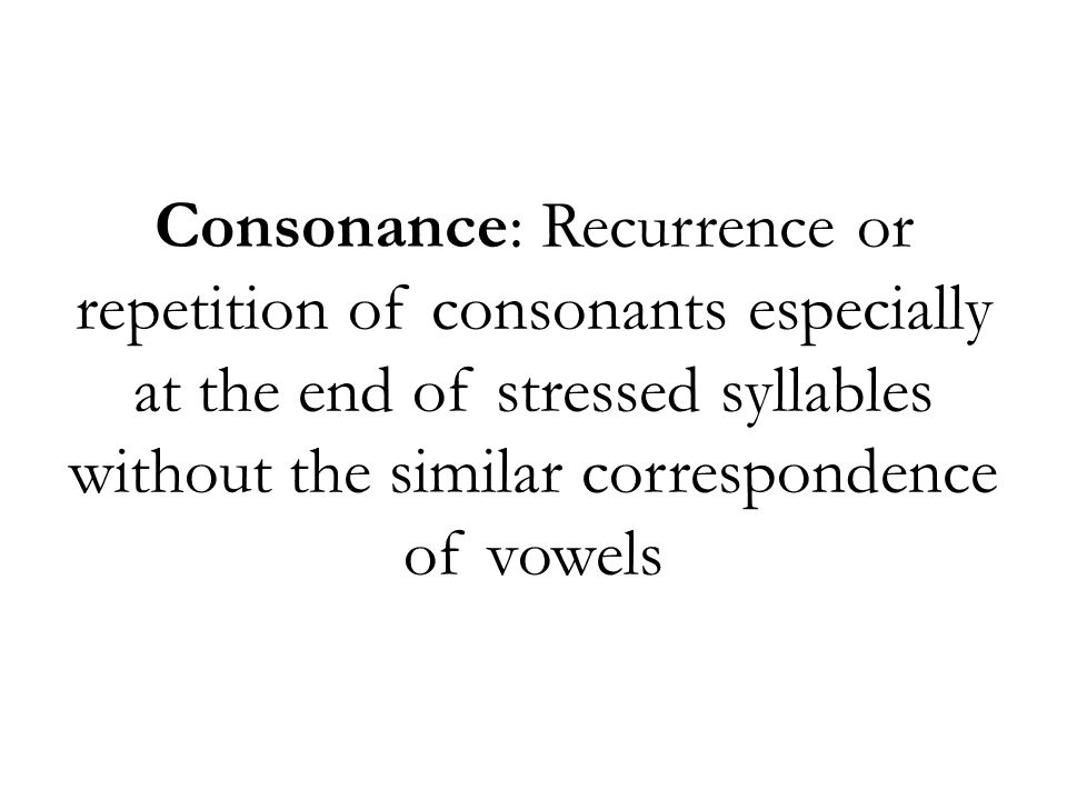 Consonance: Recurrence or repetition of consonants especially at the end of stressed syllables without the similar correspondence of vowels