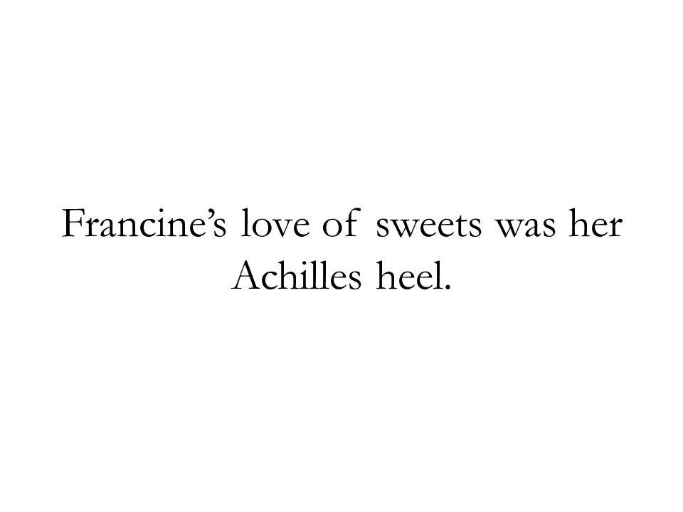 Francine's love of sweets was her Achilles heel.