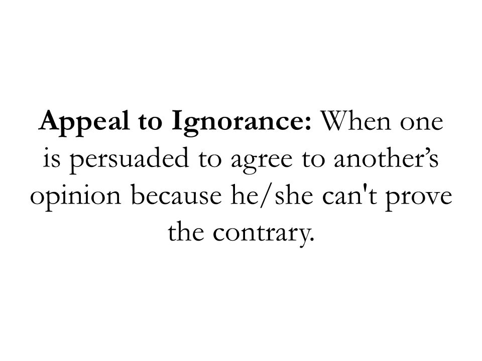 Appeal to Ignorance: When one is persuaded to agree to another's opinion because he/she can t prove the contrary.
