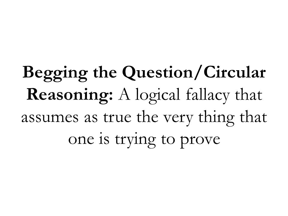 Begging the Question/Circular Reasoning: A logical fallacy that assumes as true the very thing that one is trying to prove