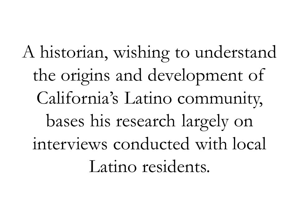 A historian, wishing to understand the origins and development of California's Latino community, bases his research largely on interviews conducted with local Latino residents.