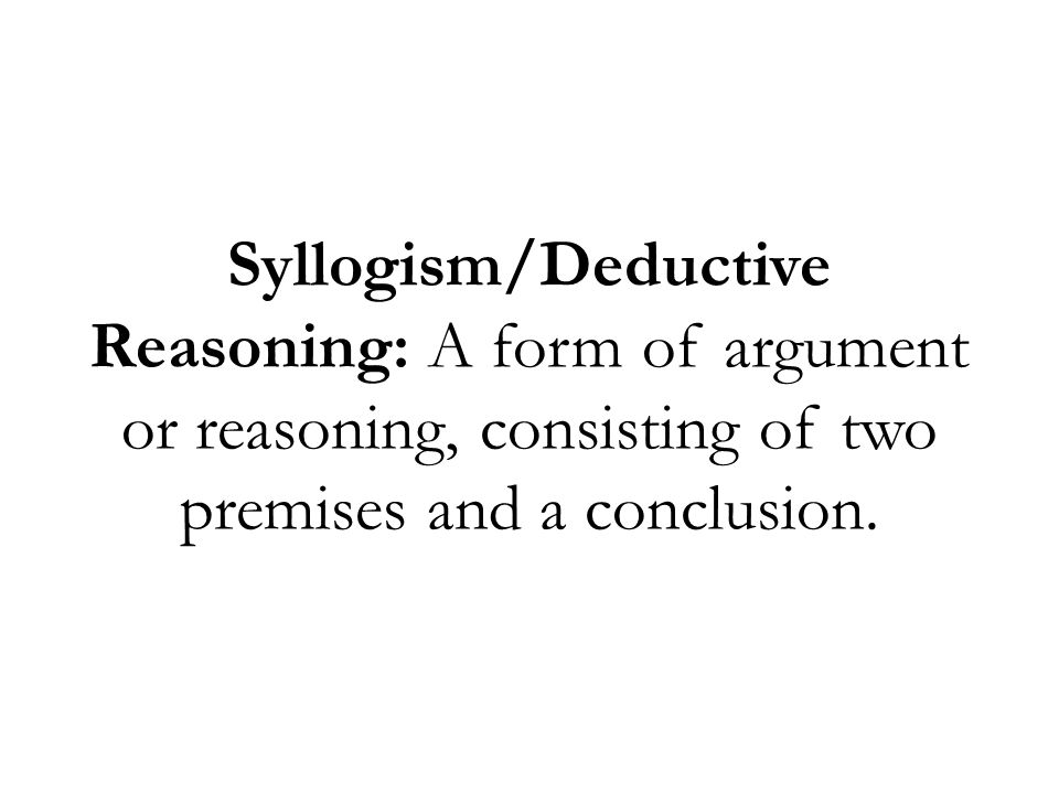 Syllogism/Deductive Reasoning: A form of argument or reasoning, consisting of two premises and a conclusion.