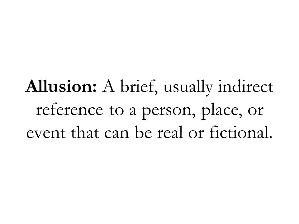 Allusion: A brief, usually indirect reference to a person, place, or event that can be real or fictional.
