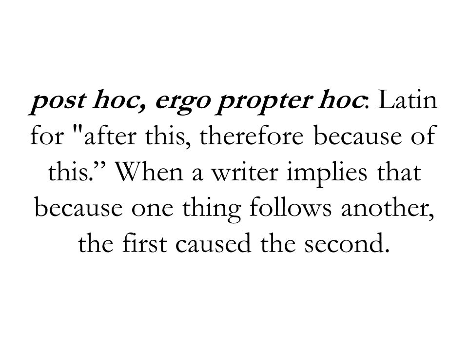 post hoc, ergo propter hoc: Latin for after this, therefore because of this. When a writer implies that because one thing follows another, the first caused the second.