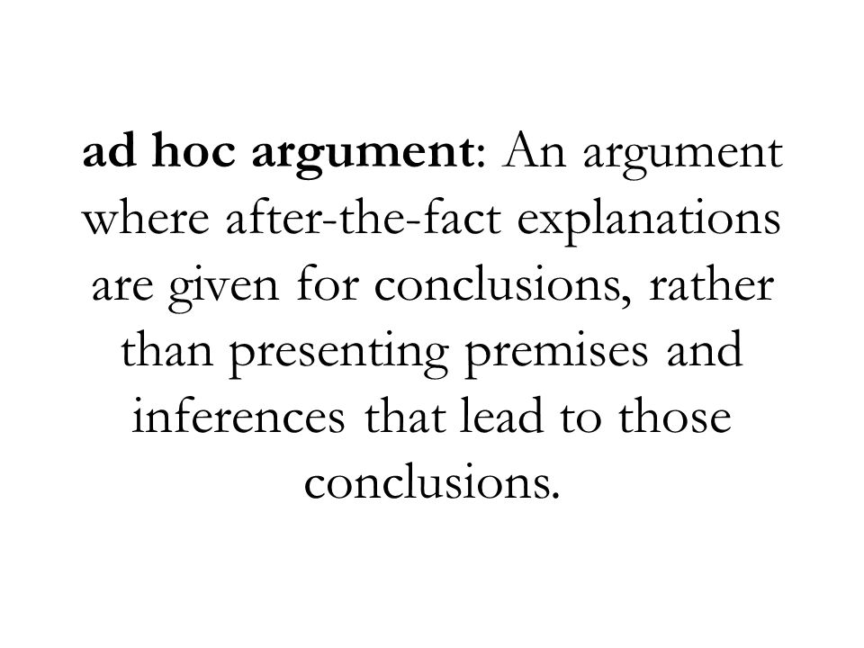 ad hoc argument: An argument where after-the-fact explanations are given for conclusions, rather than presenting premises and inferences that lead to those conclusions.