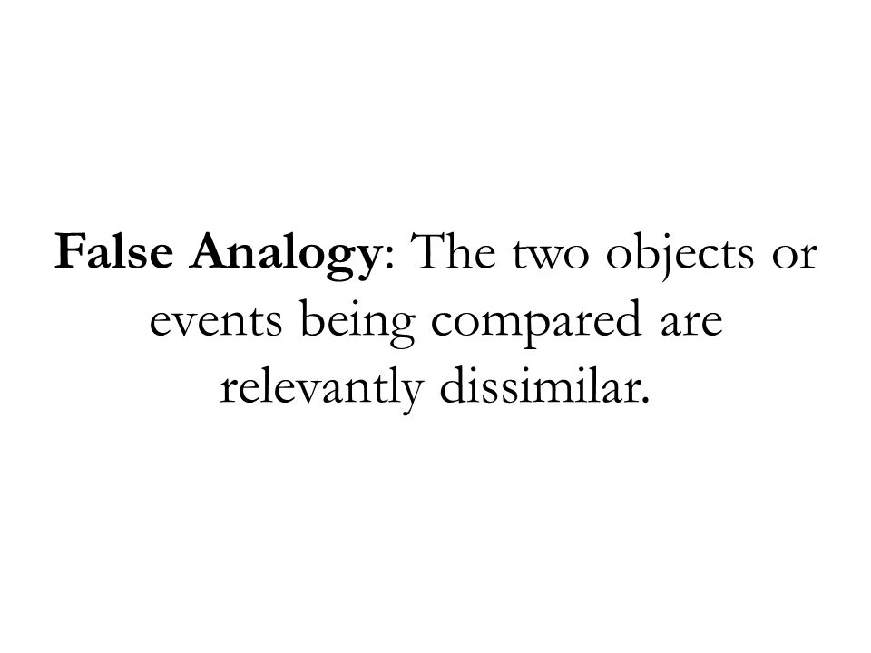 False Analogy: The two objects or events being compared are relevantly dissimilar.